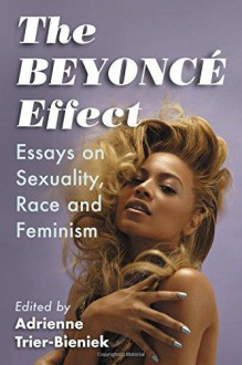 The Beyonce Effect: Essays on Sexuality, Race and Feminism - Adrienne Trier-Bieniek