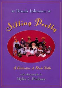 Sitting Pretty: A Celebration of Black Dolls - Dinah Johnson
