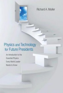 Physics and Technology for Future Presidents: An Introduction to the Essential Physics Every World Leader Needs to Know - Richard A. Muller