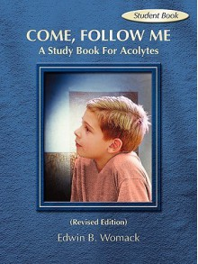 Come, Follow Me: A Study Book for Acolytes - Edwin B. Womack