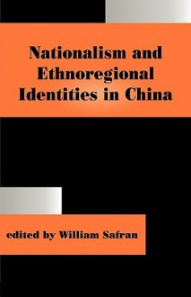 Nationalism and Ethnoregional Identities in China - William Safran