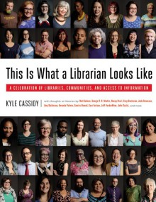 This Is What a Librarian Looks Like: A Celebration of Libraries, Communities, and Access to Information - Kyle Cassidy