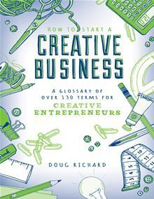 How to Start a Creative Business: A Glossary of Over 130 Terms for Creative Entrepreneurs - Doug Richard