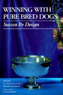 Winning with Pure Bred Dogs: Success by Design - Alvin Grossman, Luana Luther, Carl Lindemaier