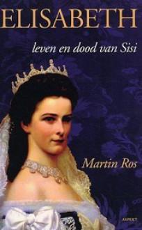Elisabeth: leven en dood van Sisi - Martin Ros
