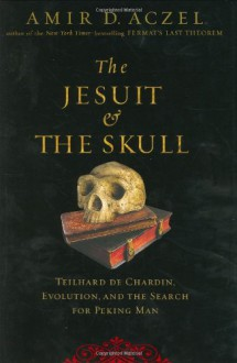 The Jesuit and the Skull: Teilhard de Chardin, Evolution, and the Search for Peking Man - Amir Aczel