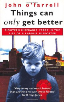 Things Can Only Get Better: Eighteen Miserable Years in the Life of a Labour Supporter - John Ofarrell