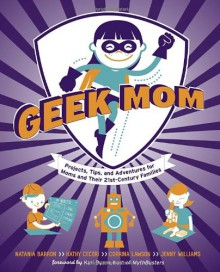 Geek Mom: Projects, Tips, and Adventures for Moms and Their 21st-Century Families - Kathy Ceceri, Editors of Geekmom Com