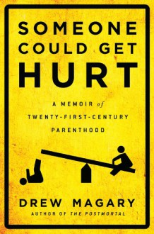 Someone Could Get Hurt: A Memoir of Twenty-First-Century Parenthood - Drew Magary