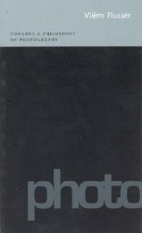 Towards a Philosophy of Photography - Vilém Flusser, Hubertus Von Amelunxen, Anthony Mathews