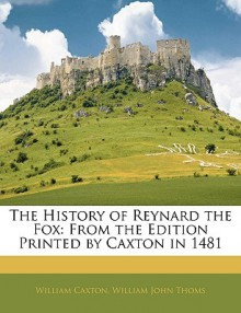 The History of Reynard the Fox: From the Edition Printed by Caxton in 1481 - William Caxton, William John Thoms