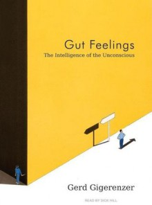 Gut Feelings: The Intelligence of the Unconscious - Gerd Gigerenzer, Dick Hill