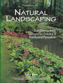 Natural Landscaping: Gardening With Nature To Create A Backyard Paradise (Rodale Garden Book) - Sally Roth