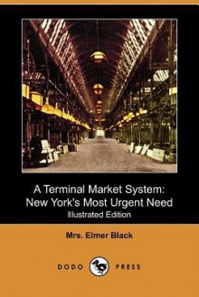 A terminal market system, New York's most urgent need; some observations, comments, and comparisons of European markets - Madeleine Black