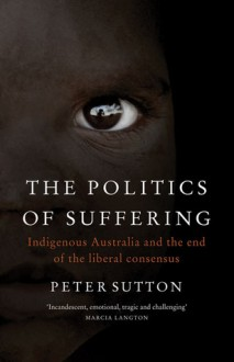 The Politics of Suffering: Indigenous Australia and the End of the Liberal Consensus - Peter Sutton