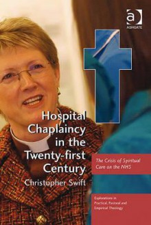 Hospital Chaplaincy in the Twenty-First Century: The Crisis of Spiritual Care on the Nhs - Christopher Swift