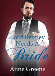 Lord Bentley Needs A Bride - Anne Greene