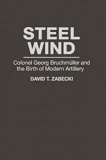 Steel Wind: Colonel Georg Bruchmuller and the Birth of Modern Artillery - David Zabecki, Bailey J. B. A.