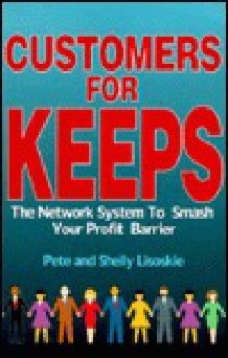 Customers for Keeps: The Network System to Smash Your Profit Barrier - Pete Lisoskie