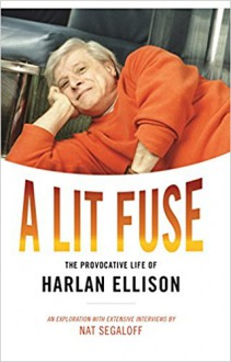 A Lit Fuse: The Provocative Life of Harlan Ellison - Nat Segaloff