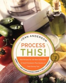Process This: New Recipes for the New Generation of Food Processors Plus Dozens of Time-Saving Tips - Jean Anderson