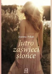 Jutro zaświeci słońce - Joanna Sykat