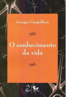 O Conhecimento da Vida - Georges Canguilhem