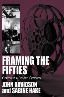 Framing the Fifties: Cinema in a Divided Germany - John E. Davidson, Sabine Hake