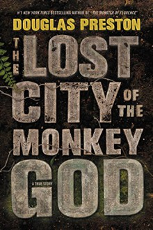 The Lost City of the Monkey God: A True Story - Douglas Preston