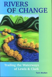 Rivers of Change: Trailing the Waterways of Lewis and Clark - Tom Mullen