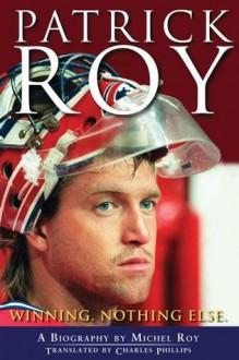 Patrick Roy: Winning, Nothing Else - Michel Roy