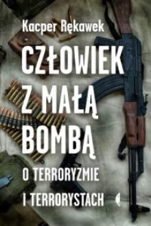 Człowiek z małą bombą. O terroryzmie i terrorystach - Kacper Rekawek