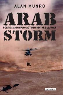 Arab Storm: Politics and Diplomacy Behind the Gulf War - Alan Munro