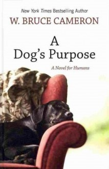 A Dog's Purpose: [A Novel for Humans] - W. Bruce Cameron