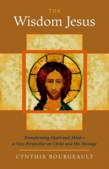 The Wisdom Jesus: Transforming Heart and Mind--A New Perspective on Christ and His Message - Cynthia Bourgeault