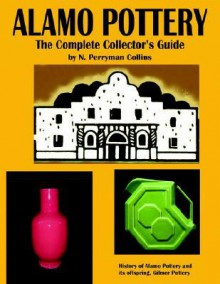 Alamo Pottery: The Complete Collector's Guide: The History of Alamo Pottery and Its Offspring, Gilmer Pottery - N. Perryman Collins