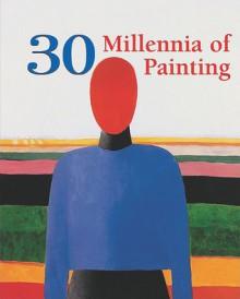 30 Millennia of Painting - Parkstone Press, Victoria Charles, Joseph Manca, Megan McShane, Donald Wigal