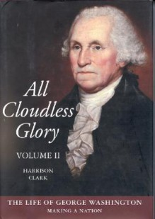 All Cloudless Glory: The Life of George Washington : Making a Nation - E. Harrison Clark, Harrison Clark