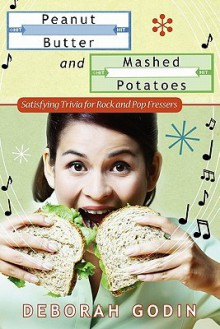 Peanut Butter and Mashed Potatoes: Satisfying Trivia for Rock and Pop Fressers - Deborah Godin
