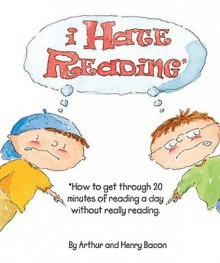 I Hate Reading: How to Get Through 20 Minutes of Reading a Day Without Really Reading - Arthur Bacon,Henry Bacon,Johanna Hantel