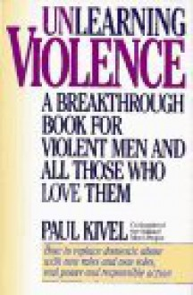 Unlearning Violence: A Breakthrough Book for Violent Men and All Those Who Love Them - Paul Kivel