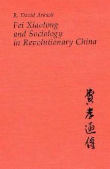 Fei Xiaotong and Sociology in Revolutionary China - R. David Arkush