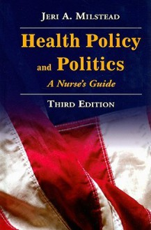 Health Policy And Politics: A Nurse's Guide (Milstead, Health Policy and Politics) - Jeri A. Milstead