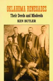 Oklahoma Renegades: Their Deeds and Misdeeds - Ken Butler