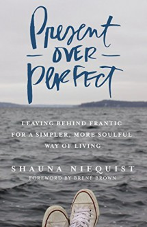Present Over Perfect: Leaving Behind Frantic for a Simpler, More Soulful Way of Living - Shauna Niequist