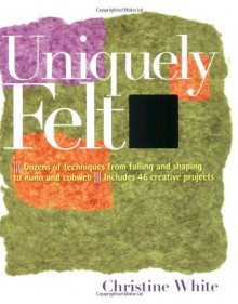 Uniquely Felt: Dozens of Techniques from Fulling and Shaping to Nuno and Cobweb, Includes 46 Creative Projects - Christine White