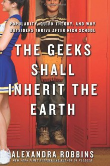 The Geeks Shall Inherit the Earth: Popularity, Quirk Theory and Why Outsiders Thrive After High School - Alexandra Robbins
