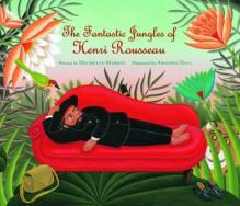 The Fantastic Jungles of Henri Rousseau - Michelle Markel,Amanda Hall