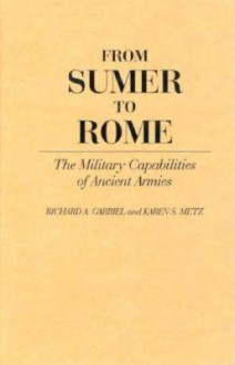 From Sumer to Rome: The Military Capabilities of Ancient Armies - Richard A. Gabriel, Karen Metz