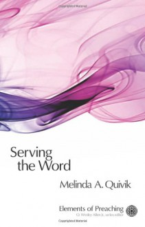 Serving the Word: Preaching in Worship - Melinda A. Quivik, O. Wesley Allen